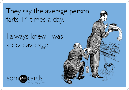 They say the average person farts 14 times a day.  I always knew I was  above average.