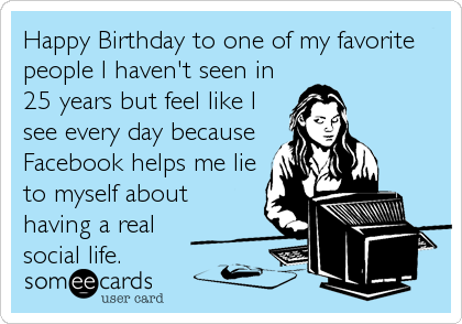 Happy Birthday to one of my favorite people I haven't seen in 25 years but feel like I see every day because Facebook helps me lie to myself abo