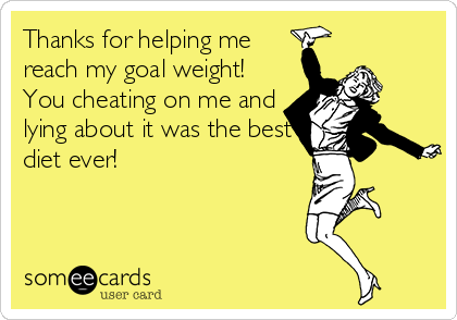 Thanks for helping me reach my goal weight!  You cheating on me and lying about it was the best diet ever!