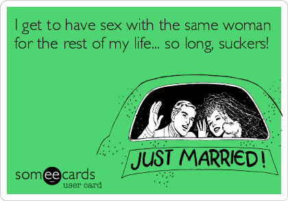 I get to have sex with the same woman for the rest of my life... so long, suckers!