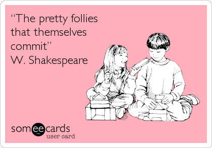 """""""The pretty follies that themselves  commit"""" W. Shakespeare"""