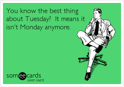 You know the best thing about Tuesday?  It means it isn't Monday anymore.