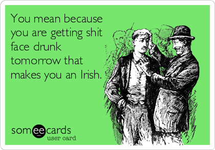 You mean because you are getting shit face drunk tomorrow that makes you an Irish.