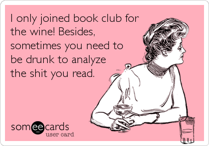 I only joined book club for the wine! Besides, sometimes you need to be drunk to analyze the shit you read.