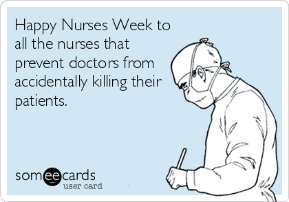 Happy Nurses Week to all the nurses that prevent doctors from accidentally killing their patients.