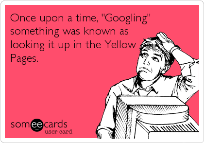 "Once upon a time, ""Googling"" something was known as looking it up in the Yellow Pages."