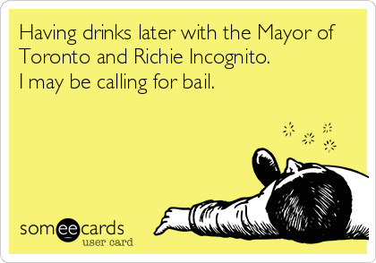 Having drinks later with the Mayor of Toronto and Richie Incognito. I may be calling for bail.