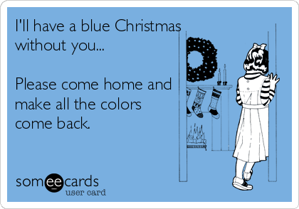 ill have a blue christmas without you please come home and - I Ll Have A Blue Christmas