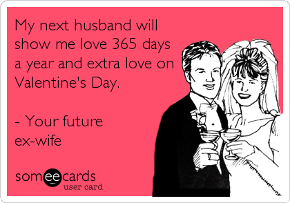 My next husband will show me love 365 days a year and extra love on Valentine's Day.  - Your future ex-wife