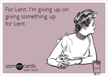 For Lent, I'm giving up on giving something up for Lent.