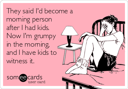 They said I'd become a morning person after I had kids.  Now I'm grumpy in the morning, and I have kids to witness it.