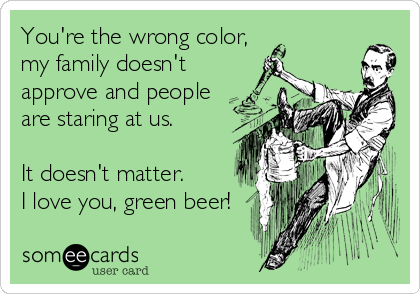 You're the wrong color, my family doesn't approve and people are staring at us.  It doesn't matter. I love you, green beer!