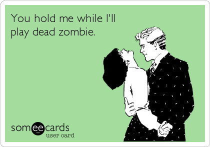 You hold me while I'll play dead zombie.