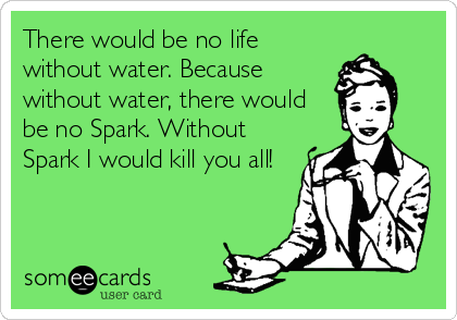There would be no life without water. Because without water, there would be no Spark. Without Spark I would kill you all!