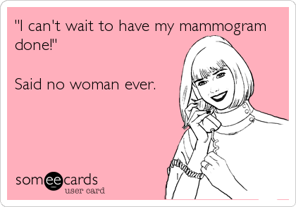 """I can't wait to have my mammogram done!""  Said no woman ever."