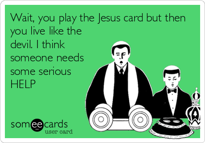 Wait, you play the Jesus card but then you live like the devil. I think someone needs some serious HELP