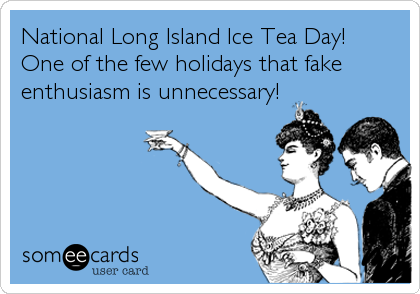National Long Island Ice Tea Day! One of the few holidays that fake enthusiasm is unnecessary!