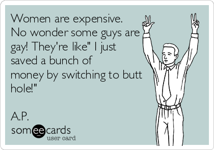 "Women are expensive. No wonder some guys are gay! They're like"" I just saved a bunch of  money by switching to butt hole!""  A.P."