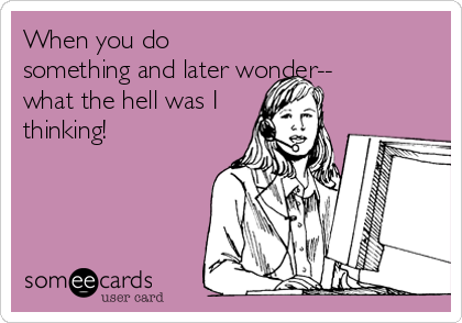 When you do something and later wonder-- what the hell was I thinking!