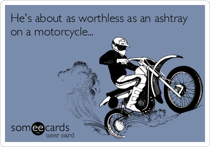 He's about as worthless as an ashtray on a motorcycle...