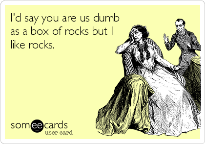 I'd say you are us dumb as a box of rocks but I like rocks.