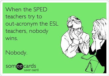 When the SPED teachers try to out-acronym the ESL teachers, nobody wins.  Nobody.
