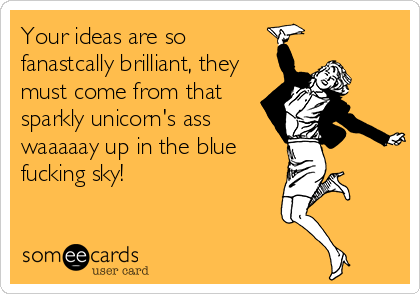 Your ideas are so fanastcally brilliant, they must come from that sparkly unicorn's ass waaaaay up in the blue fucking sky!