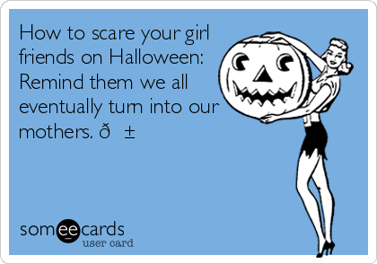 How to scare your girl friends on Halloween: Remind them we