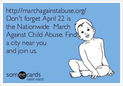 http://marchagainstabuse.org/ Don't forget April 22 is the Nationwide  March Against Child Abuse. Find a city near you and join us.