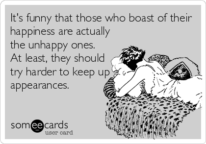 It's funny that those who boast of their happiness are actually the unhappy ones. At least, they should try harder to keep up appearances.