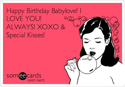 Happy Birthday Babylove I Love You Always Xoxo Special Kisses