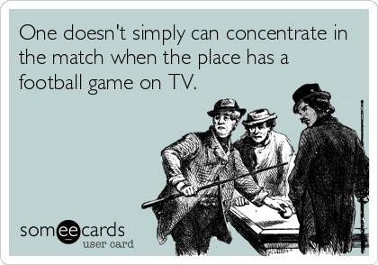 One doesn't simply can concentrate in the match when the place has a football game on TV.
