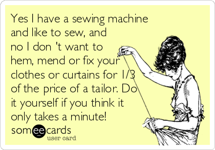 Yes I have a sewing machine and like to sew, and no I don 't want to hem, mend or fix your clothes or curtains for 1/3 of the price of