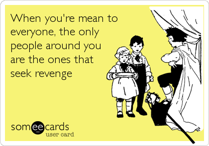 When you're mean to everyone, the only people around you are the ones that seek revenge