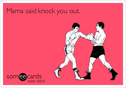 Mama said knock you out.