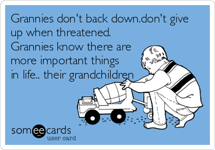 Grannies don't back down.don't give up when threatened. Grannies know there are more important things in life.. their grandchildren