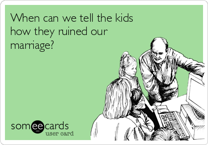 When can we tell the kids how they ruined our marriage?