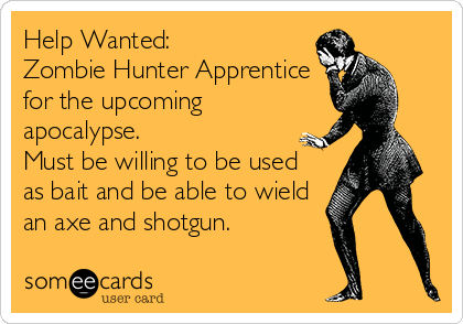 Help Wanted:  Zombie Hunter Apprentice for the upcoming apocalypse.  Must be willing to be used as bait and be able to wield an axe and shotgun.