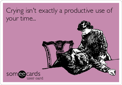 Crying isn't exactly a productive use of your time...