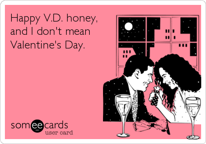 Happy V.D. honey, and I don't mean Valentine's Day.