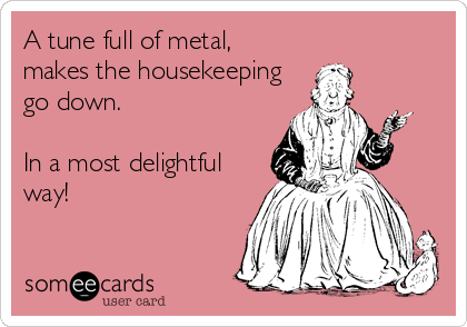 A tune full of metal, makes the housekeeping go down.  In a most delightful way!