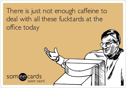 There is just not enough caffeine to deal with all these fucktards at the office today