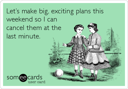 Let's make big, exciting plans this weekend so I can cancel them at the last minute.