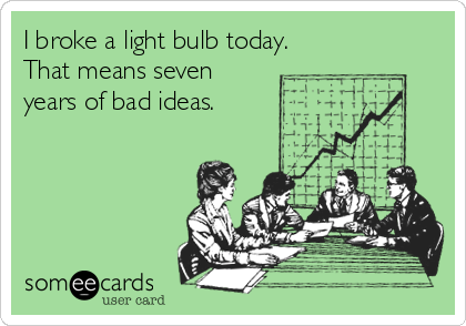 I broke a light bulb today. That means seven years of bad ideas.