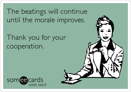 The beatings will continue until the morale improves.  Thank you for your cooperation.