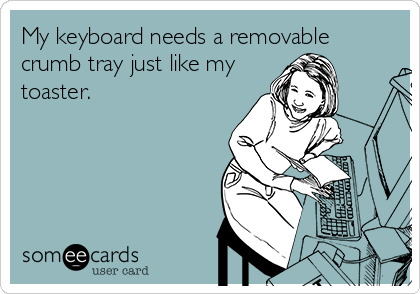 My keyboard needs a removable crumb tray just like my toaster.