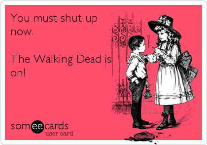 You must shut up now.  The Walking Dead is on!