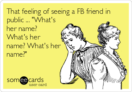 "That feeling of seeing a FB friend in public ... ""What's her name? What's her name? What's her name?"""