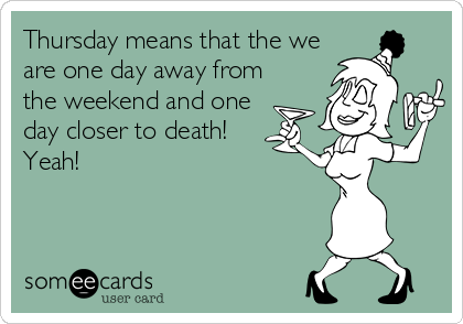 Thursday means that the we are one day away from the weekend and one day closer to death!   Yeah!