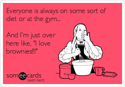 "Everyone is always on some sort of diet or at the gym...  And I'm just over here like, ""I love brownies!!!"""